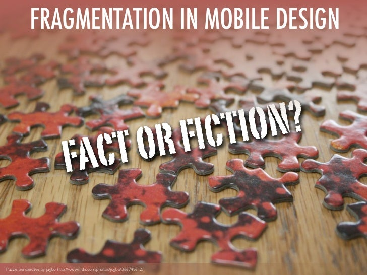 FRAGMENTATION IN MOBILE DESIGN                                      FIC TIO N?                              FACT ORPuzzle ...