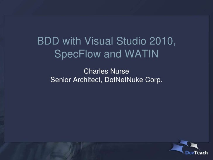 BDD with Visual Studio 2010,  SpecFlow and WATIN            Charles Nurse  Senior Architect, DotNetNuke Corp.