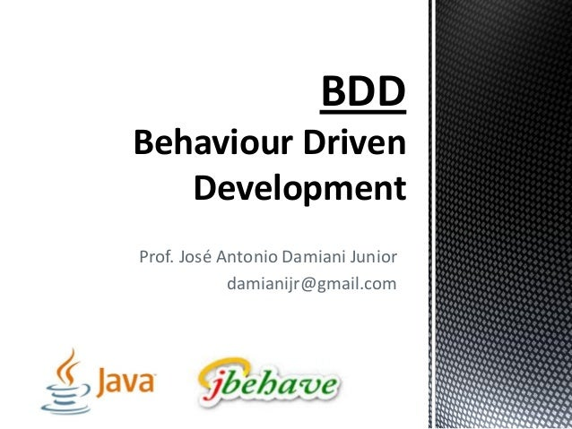 Prof. José Antonio Damiani Junior damianijr@gmail.com BDD Behaviour Driven Development