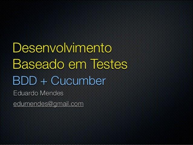 DesenvolvimentoBaseado em TestesBDD + CucumberEduardo Mendesedumendes@gmail.com