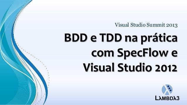 BDD e TDD na práticacom SpecFlow eVisual Studio 2012Visual Studio Summit 2013