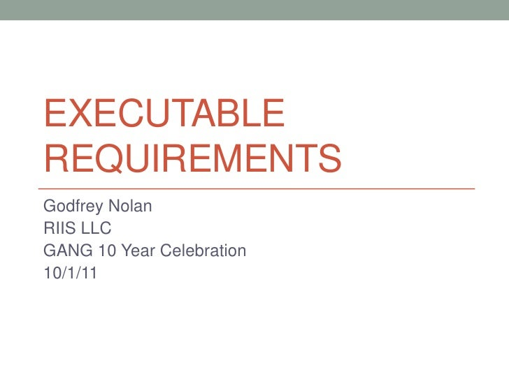 Executable Requirements<br />Godfrey Nolan<br />RIIS LLC<br />GANG 10 Year Celebration<br />10/1/11<br />