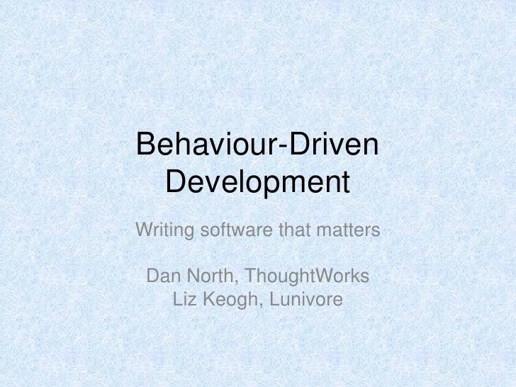 Behaviour-Driven  Development Writing software that matters   Dan North, ThoughtWorks    Liz Keogh, Lunivore