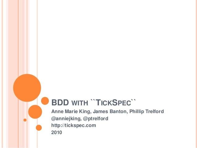 BDD with ``TickSpec``<br />Anne Marie King, James Banton, Phillip Trelford<br />@anniejking, @ptrelford<br />http://ticksp...