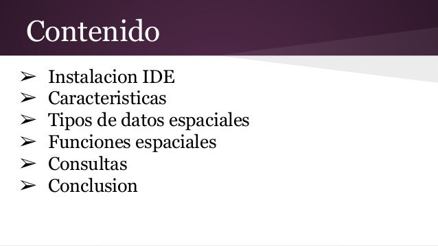 Contenido ➢ Instalacion IDE ➢ Caracteristicas ➢ Tipos de datos espaciales ➢ Funciones espaciales ➢ Consultas ➢ Conclusion