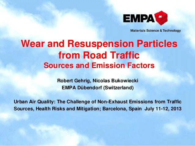 Wear and Resuspension Particles from Road Traffic Sources and Emission Factors Robert Gehrig, Nicolas Bukowiecki EMPA Dübe...