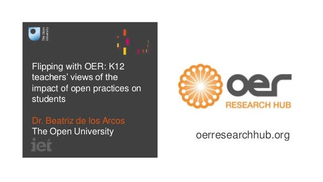 Flipping with OER: K12 teachers' views of the impact of open practices on students Dr. Beatriz de los Arcos The Open Unive...