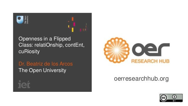 Openness in a Flipped Class: relatiOnship, contEnt, cuRiosity Dr. Beatriz de los Arcos The Open University oerresearchhub....