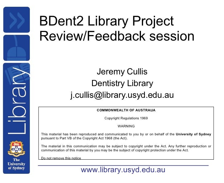 BDent2 Library Project Review/Feedback session Jeremy Cullis Dentistry Library [email_address] COMMONWEALTH OF AUSTRALIA C...