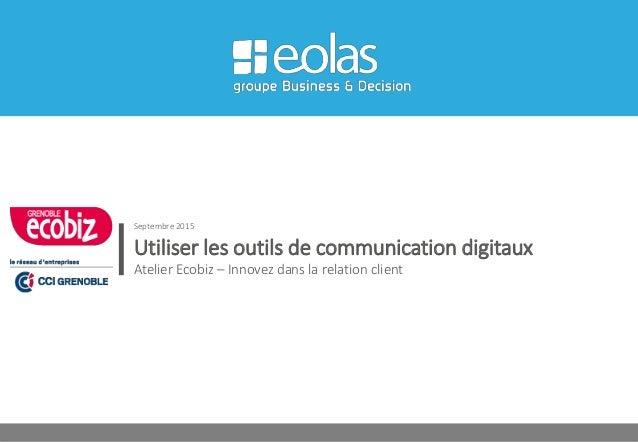 Utiliser les outils de communication digitaux Atelier Ecobiz – Innovez dans la relation client Septembre 2015
