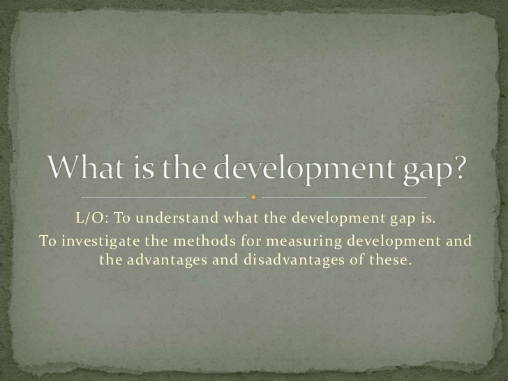 L/O: To understand what the development gap is.To investigate the methods for measuring development and        the advanta...
