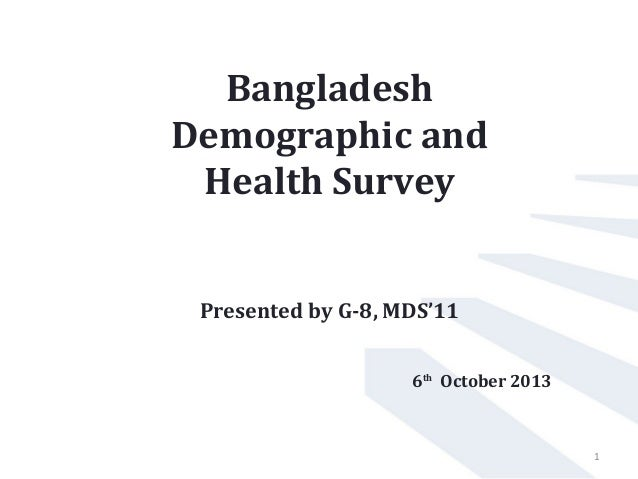 Bangladesh Demographic and Health Survey Presented by G-8, MDS'11 6th October 2013 1