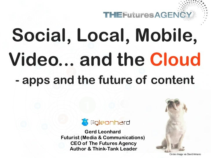 Social, Local, Mobile,Video... and the Cloud- apps and the future of content                   Gerd Leonhard        Futuri...