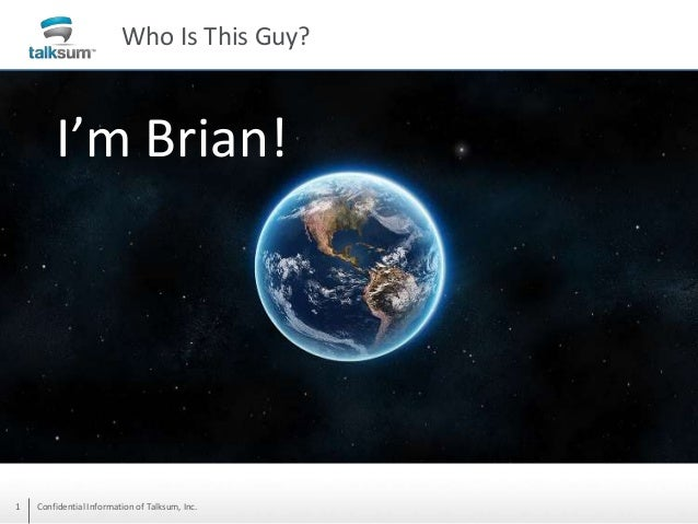 Who Is This Guy?  I'm Brian!  1  Confidential Information of Talksum, Inc.