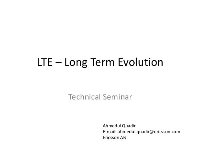 LTE – Long Term Evolution Technical Seminar Ahmedul Quadir E-mail: ahmedul.quadir@ericsson.com Ericsson AB