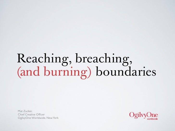 Reaching, breaching,(and burning) boundariesMat Zucker,Chief Creative OfficerOgilvyOne Worldwide, New York