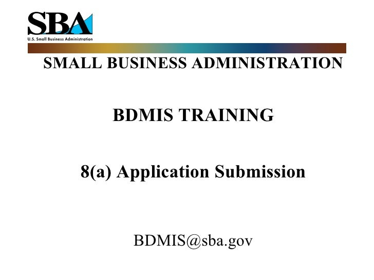 SMALL BUSINESS ADMINISTRATION BDMIS TRAINING 8(a) Application Submission [email_address]