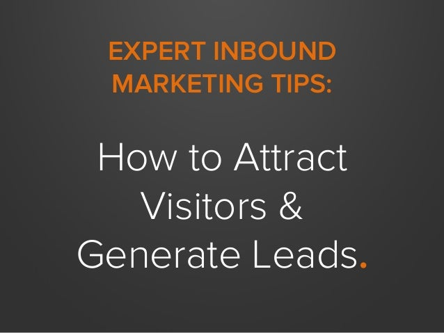 EXPERT INBOUND MARKETING TIPS: How to Attract Visitors & Generate Leads.