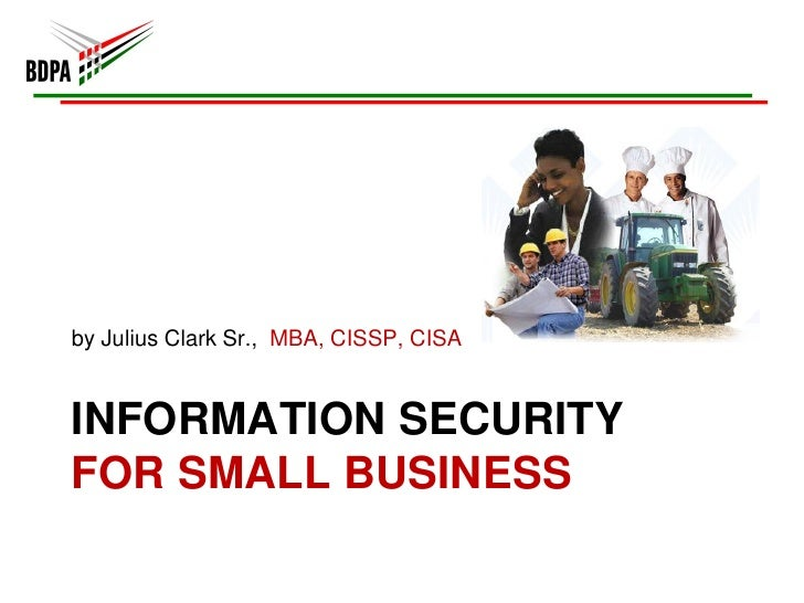 by Julius Clark Sr., MBA, CISSP, CISA   INFORMATION SECURITY FOR SMALL BUSINESS