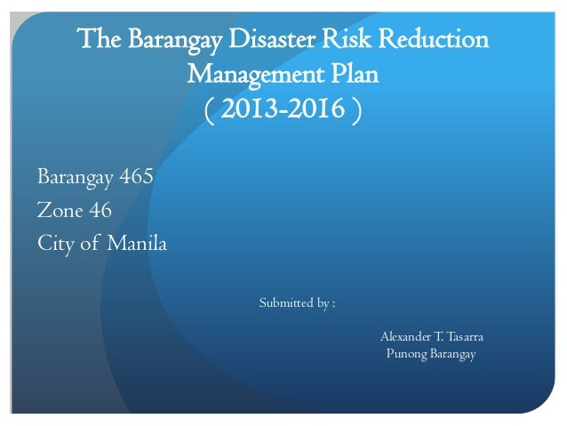 The Barangay Disaster Risk Reduction Management Plan ( 2013-2016 ) Barangay 465 Zone 46 City of Manila Submitted by : Alex...