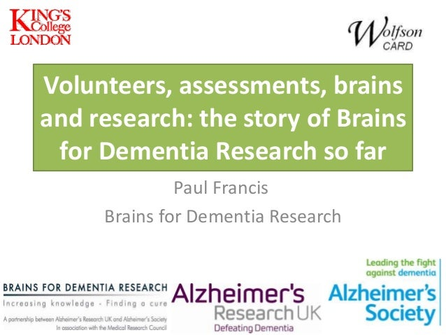Volunteers, assessments, brains and research: the story of Brains for Dementia Research so far Paul Francis Brains for Dem...