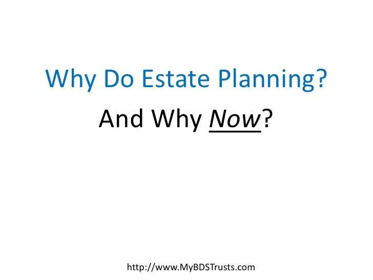 Why Do Estate Planning?   And Why Now?      http://www.MyBDSTrusts.com
