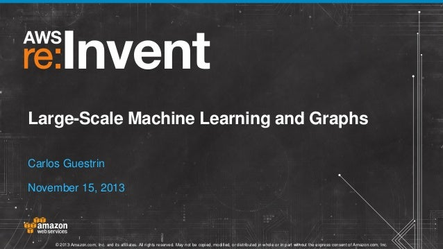 Large-Scale Machine Learning and Graphs Carlos Guestrin November 15, 2013  © 2013 Amazon.com, Inc. and its affiliates. All...