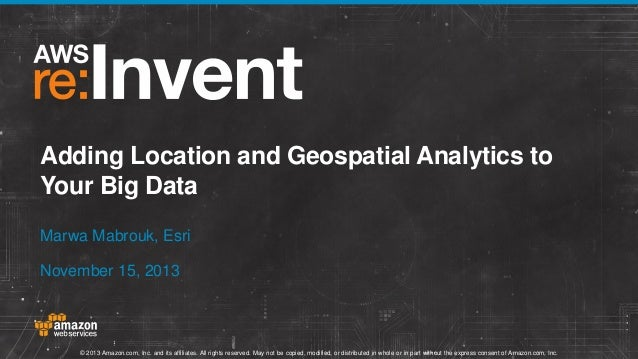 Adding Location and Geospatial Analytics to Your Big Data Marwa Mabrouk, Esri November 15, 2013  © 2013 Amazon.com, Inc. a...