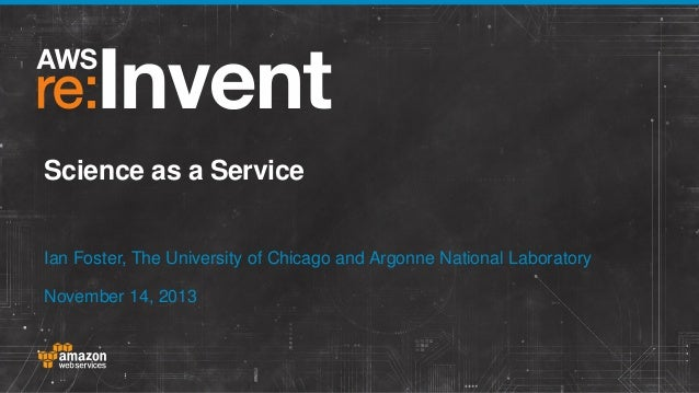Science as a Service Ian Foster, The University of Chicago and Argonne National Laboratory November 14, 2013