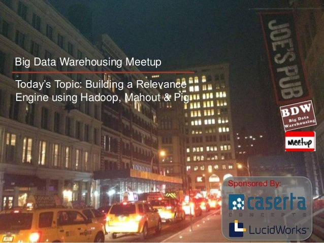 Big Data Warehousing MeetupToday's Topic: Building a RelevanceEngine using Hadoop, Mahout & Pig                           ...