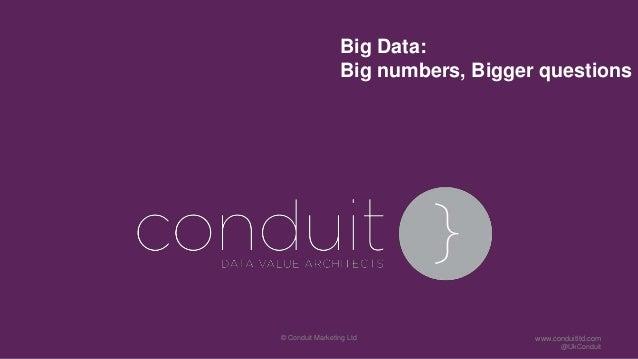 Big Data:Big numbers, Bigger questions© Conduit Marketing Ltd www.conduitltd.com@UkConduit