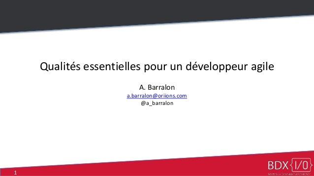 1 Qualités essentielles pour un développeur agile A. Barralon a.barralon@oriions.com @a_barralon