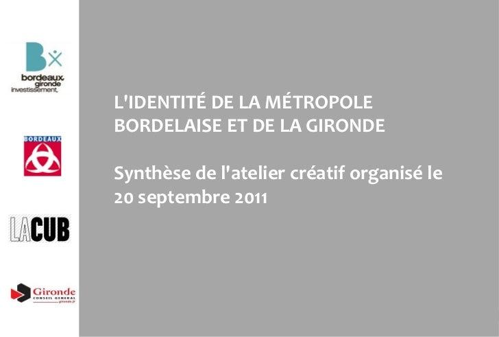 L 'IDENTITÉ DE LA MÉTROPOLE BORDELAISE ET DE LA GIRONDE Synthèse de l'atelier créatif organisé le 20 septembre 2011