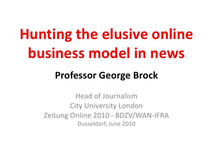 Hunting the elusive online business model in news<br />Professor George Brock<br />Head of Journalism<br />City University...