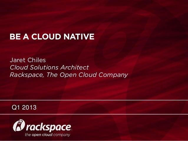 RACKSPACE® HOSTING | WWW.RACKSPACE.COM BE A CLOUD NATIVE Q1 2013 Jaret Chiles Cloud Solutions Arc