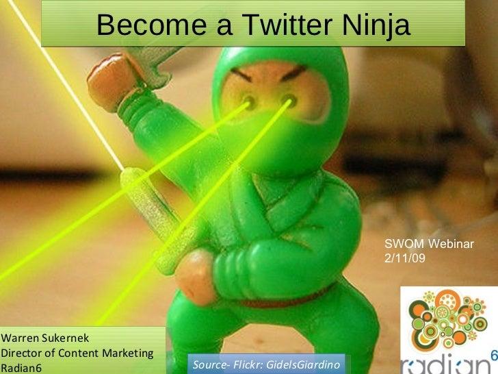 Become a Twitter Ninja Warren Sukernek Director of Content Marketing Radian6 Source- Flickr: GidelsGiardino SWOM Webinar 2...