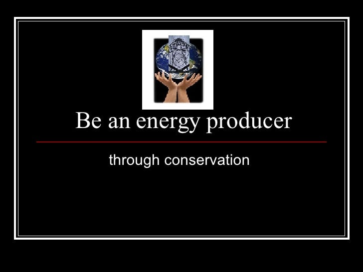 Be an energy producer through conservation