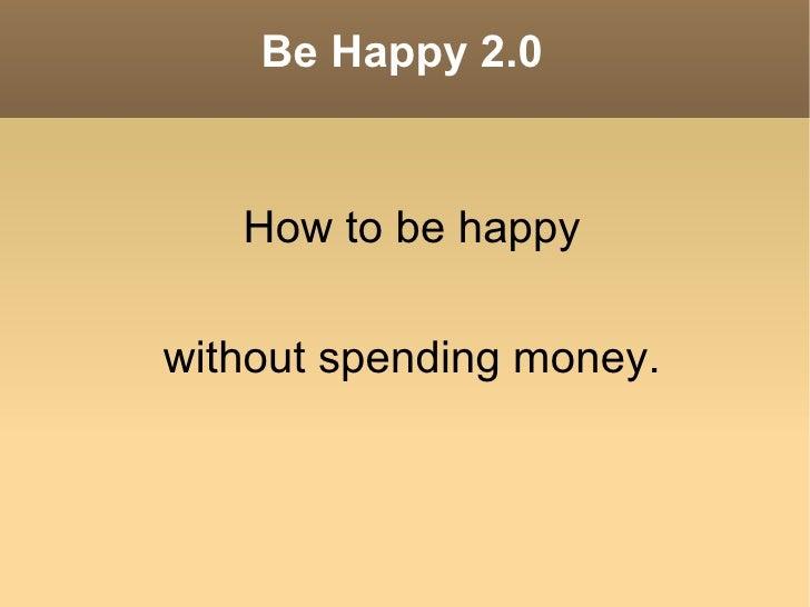 Be Happy 2.0 <ul><li>How to be happy </li></ul>without spending money.