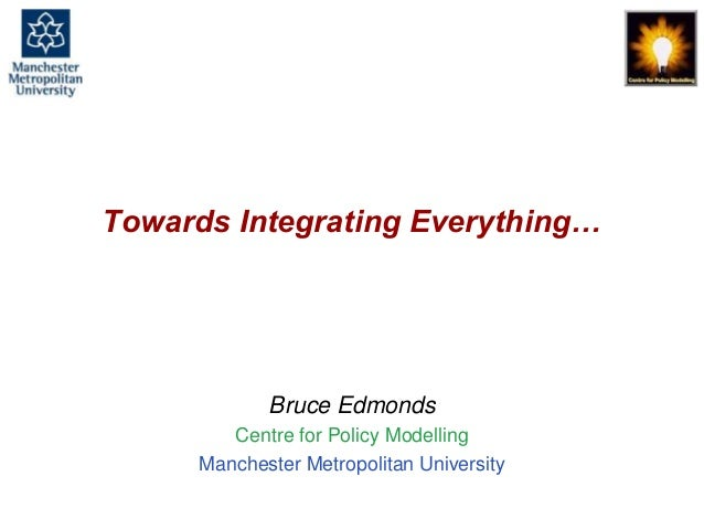 Towards Integrating Everything, Bruce Edmonds, Joining Complexity Science And Social Simulation For Policy, Budapest, May ...