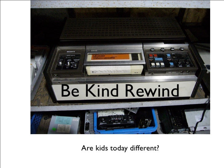 Be Kind Rewind    Are kids today different?