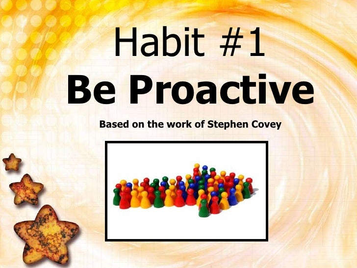 Habit #1Be Proactive<br />Based on the work of Stephen Covey<br />