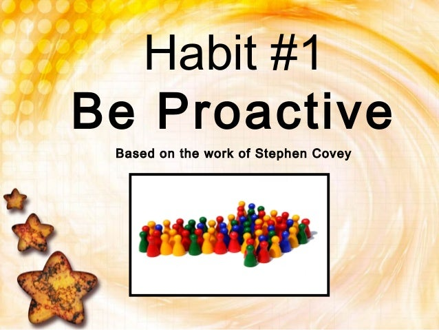 Habit #1Be ProactiveBased on the work of Stephen Covey