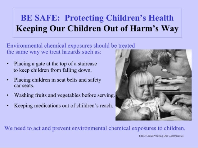 BE SAFE:  Protecting Children's Health Keeping Our Children Out of Harm's Way  Environmental chemical exposures should be ...
