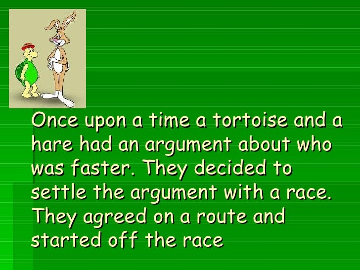 Once upon a time a tortoise and a hare had an argument about who was faster. They decided to settle the argument with a ra...