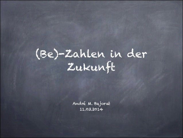 ! ! (Be)-Zahlen in der Zukunft ! ! André M. Bajorat 11.03.2014
