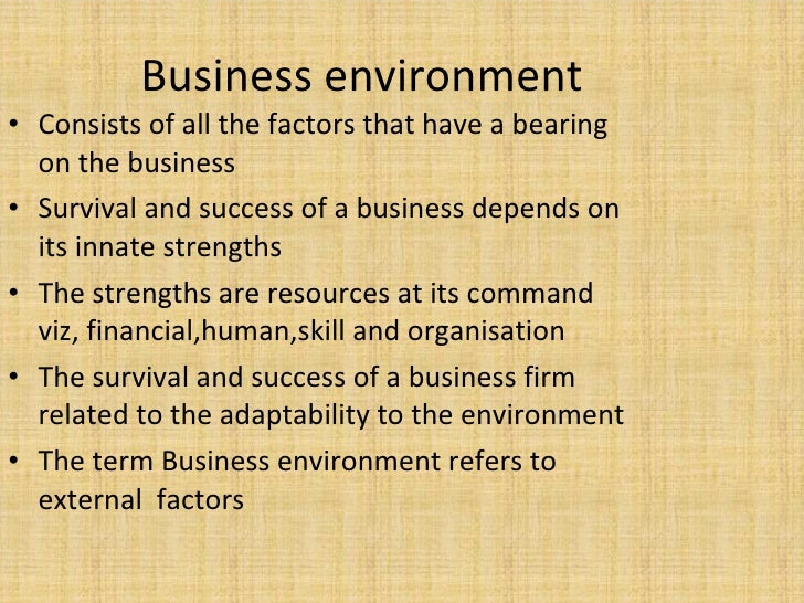 Business environment <ul><li>Consists of all the factors that have a bearing on the business </li></ul><ul><li>Survival an...