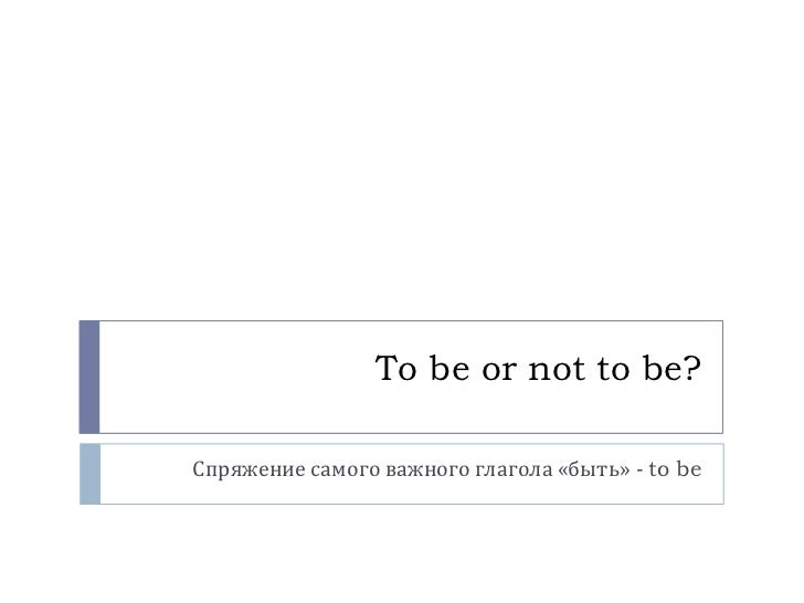 To be or not to be?<br />Спряжение самого важного глагола «быть» - to be<br />