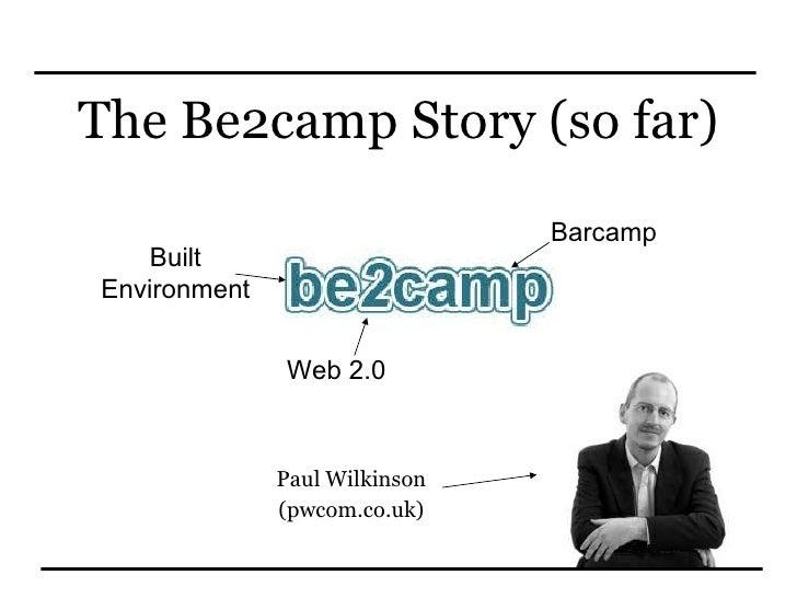 The Be2camp Story (so far) Paul Wilkinson (pwcom.co.uk) Built Environment Web 2.0 Barcamp