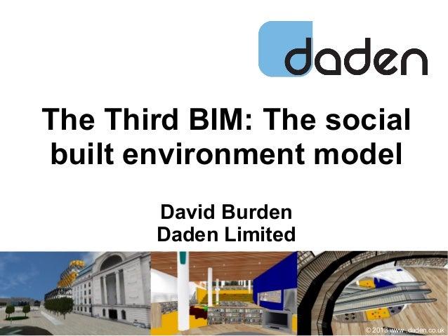 The Third BIM: The social built environment model David Burden Daden Limited © 2013 www .daden.co.uk