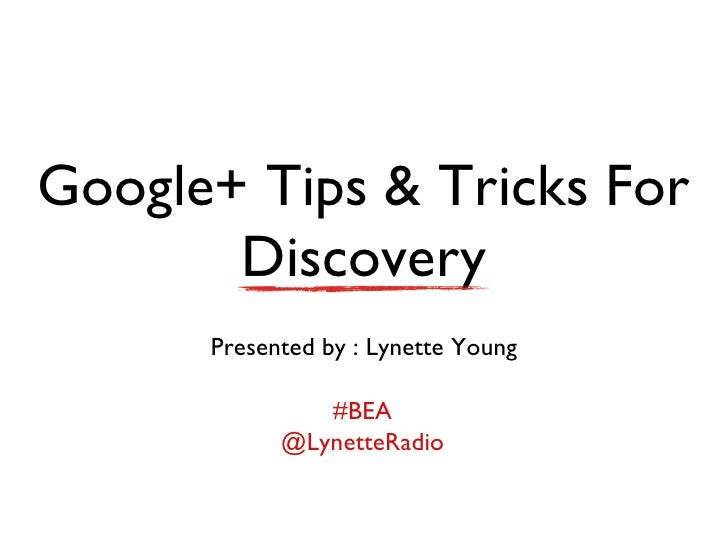 Google+ Tips & Tricks For       Discovery      Presented by : Lynette Young               #BEA            @LynetteRadio